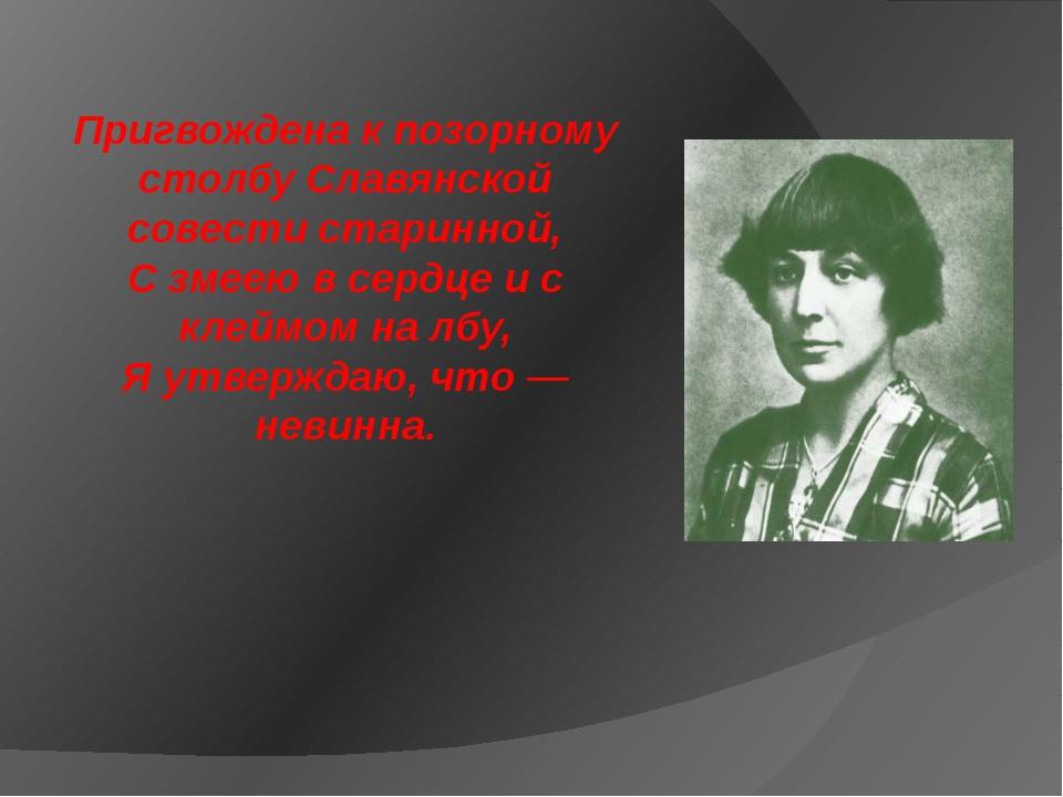 Пригвождена к позорному столбу Славянской совести старинной, С змеею в сердце...