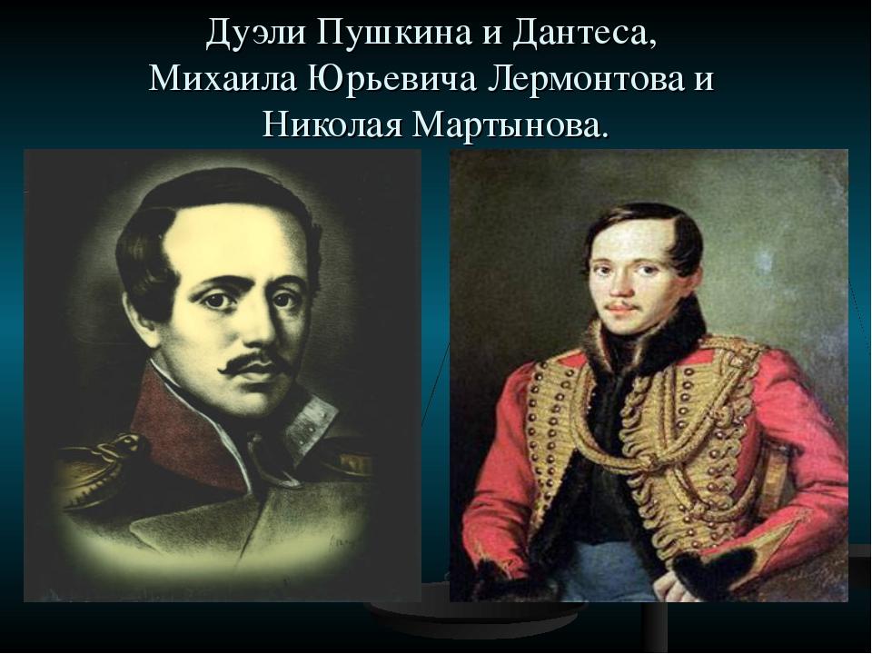 Дуэли Пушкина и Дантеса, Михаила Юрьевича Лермонтова и Николая Мартынова.