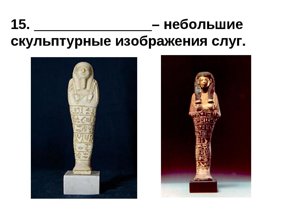 15. _______________– небольшие скульптурные изображения слуг.