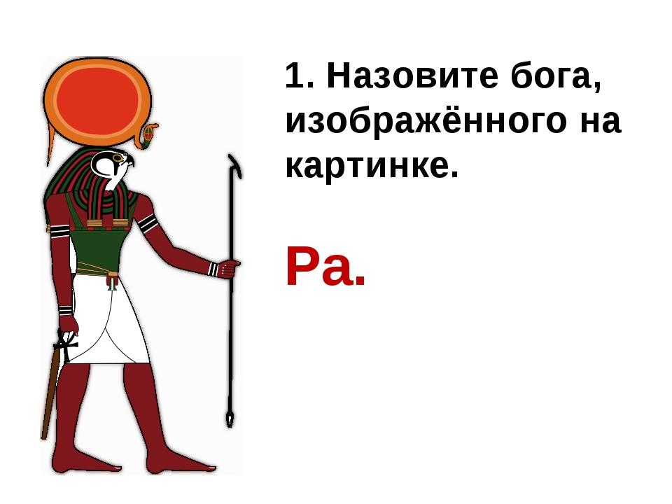 1. Назовите бога, изображённого на картинке. Ра.