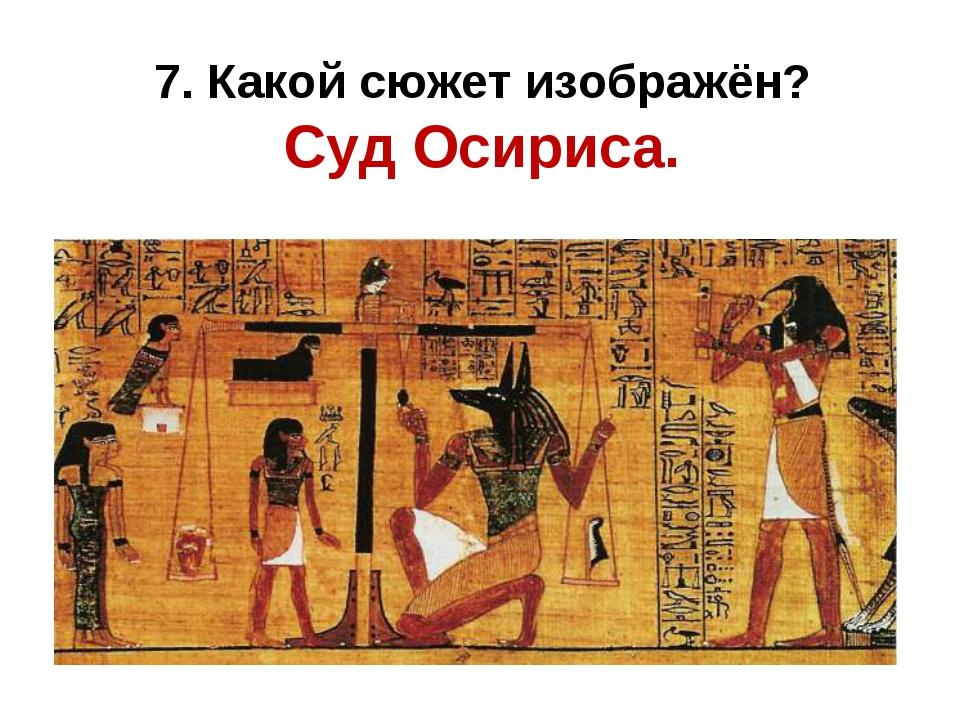 7. Какой сюжет изображён? Суд Осириса.