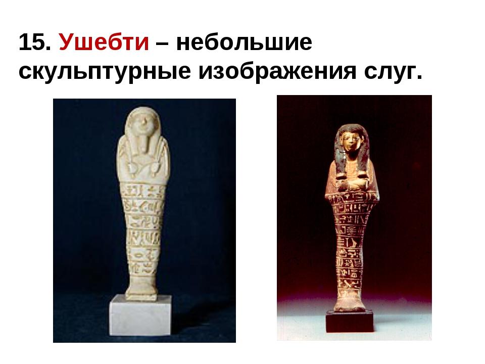 15. Ушебти – небольшие скульптурные изображения слуг.