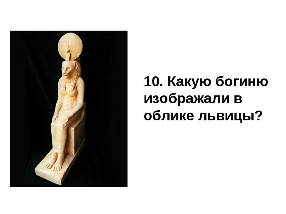 10. Какую богиню изображали в облике львицы?