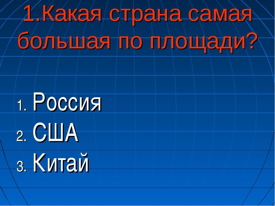 1.Какая страна самая большая по площади? Россия США Китай