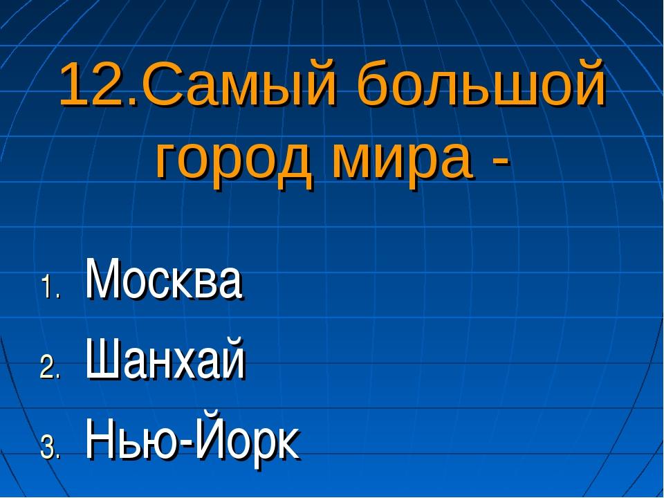 12.Самый большой город мира - Москва Шанхай Нью-Йорк