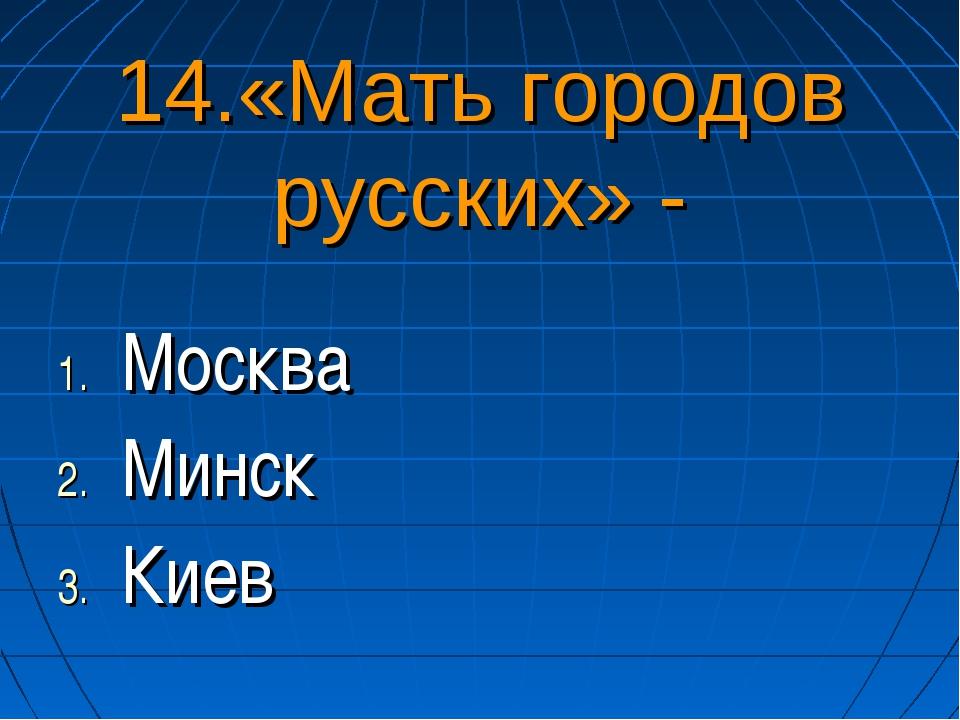 14.«Мать городов русских» - Москва Минск Киев