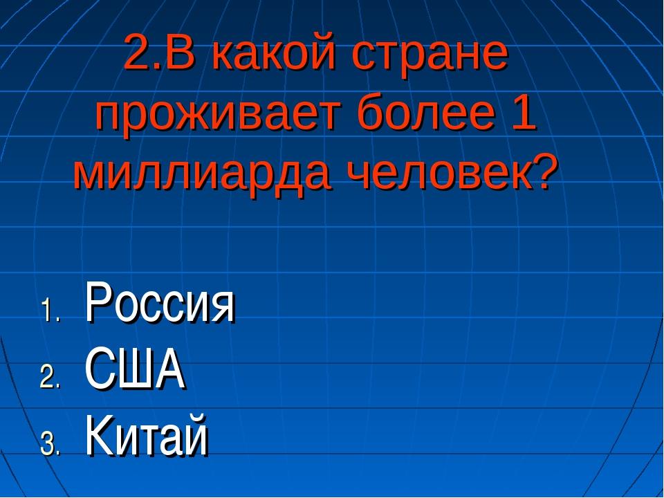 2.В какой стране проживает более 1 миллиарда человек? Россия США Китай