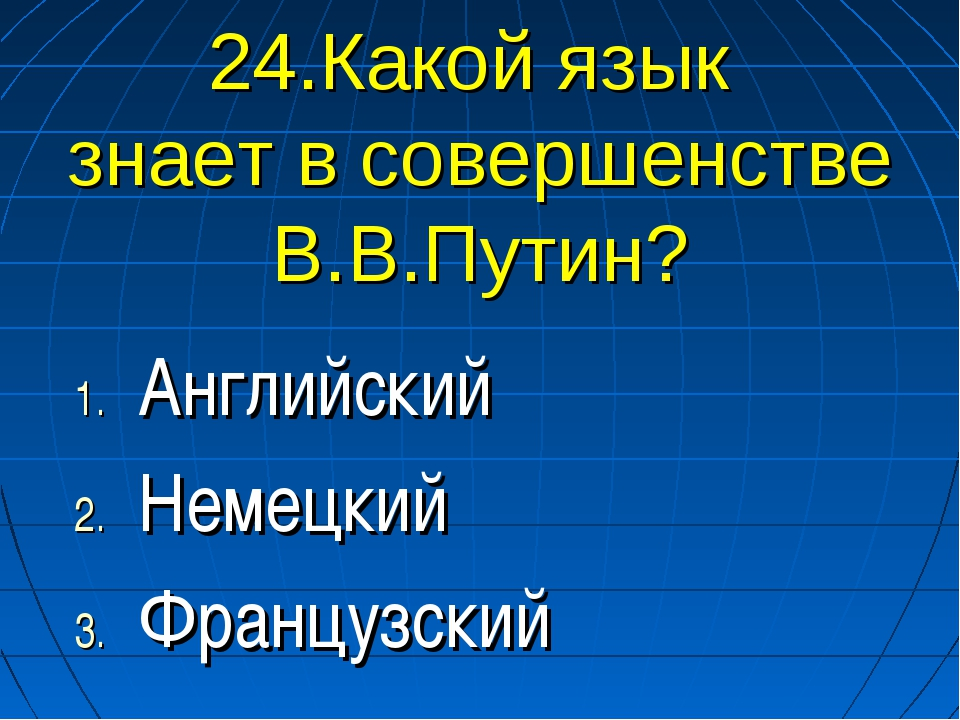 24.Какой язык знает в совершенстве В.В.Путин? Английский Немецкий Французский