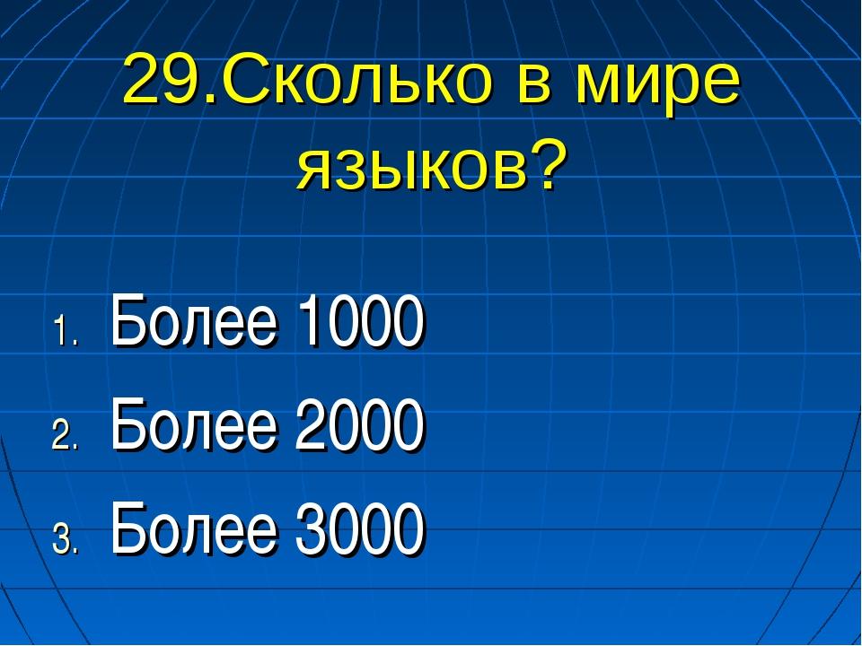 29.Сколько в мире языков? Более 1000 Более 2000 Более 3000