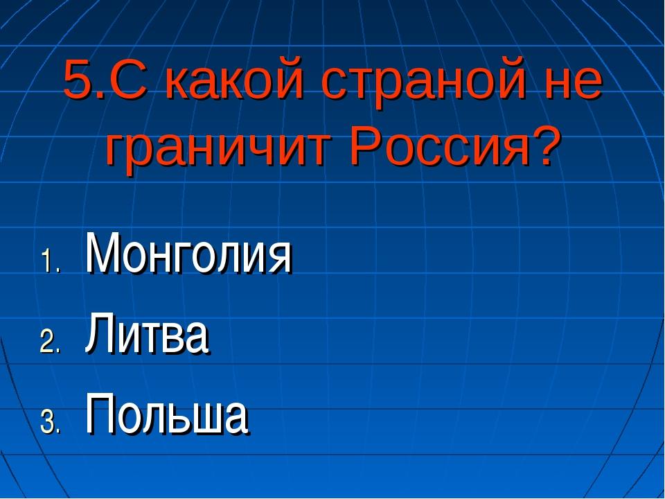 5.С какой страной не граничит Россия? Монголия Литва Польша