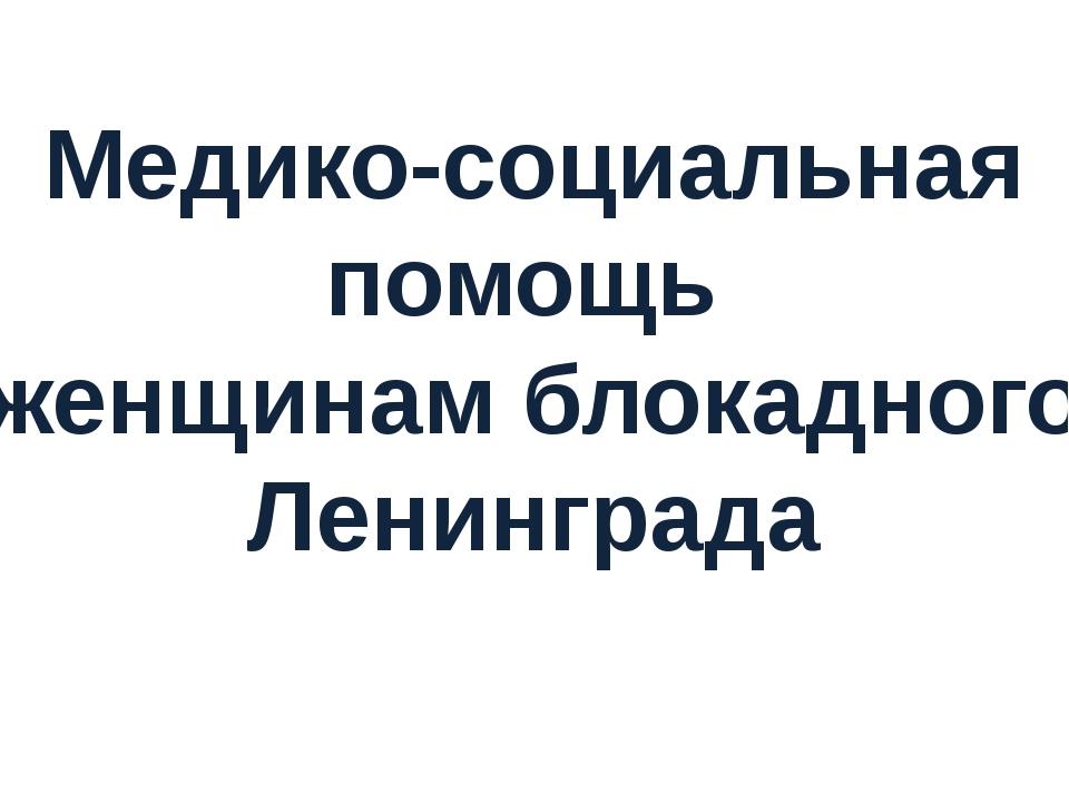 Медико-социальная помощь женщинам блокадного Ленинграда