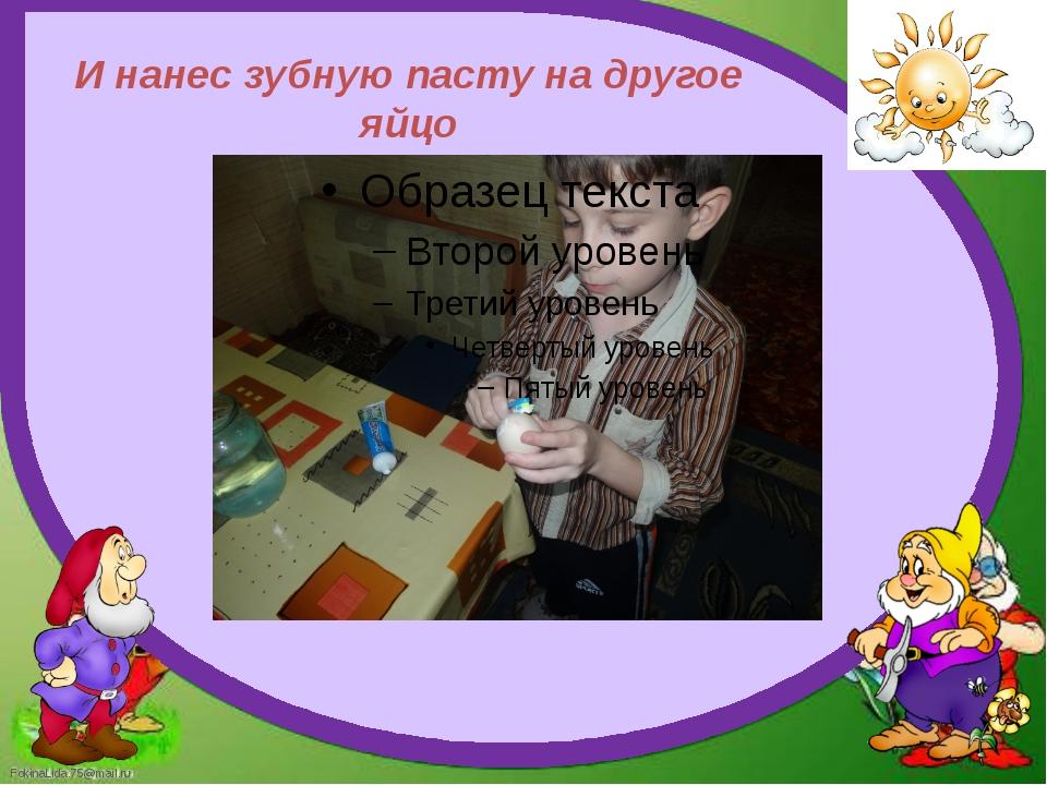 И нанес зубную пасту на другое яйцо FokinaLida.75@mail.ru