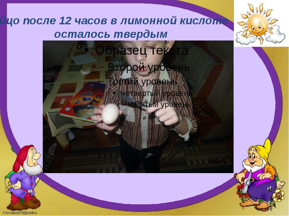 Яйцо после 12 часов в лимонной кислоте осталось твердым FokinaLida.75@mail.ru