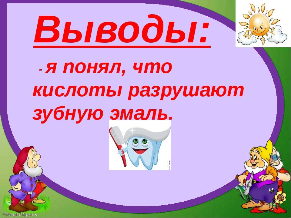 Выводы: - я понял, что кислоты разрушают зубную эмаль. FokinaLida.75@mail.ru