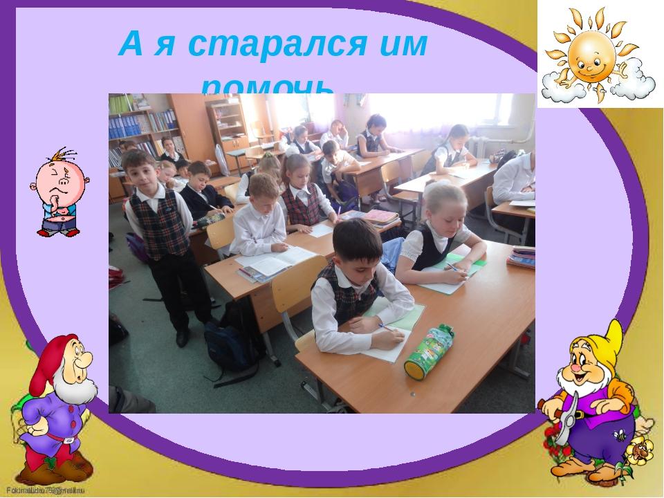 А я старался им помочь FokinaLida.75@mail.ru