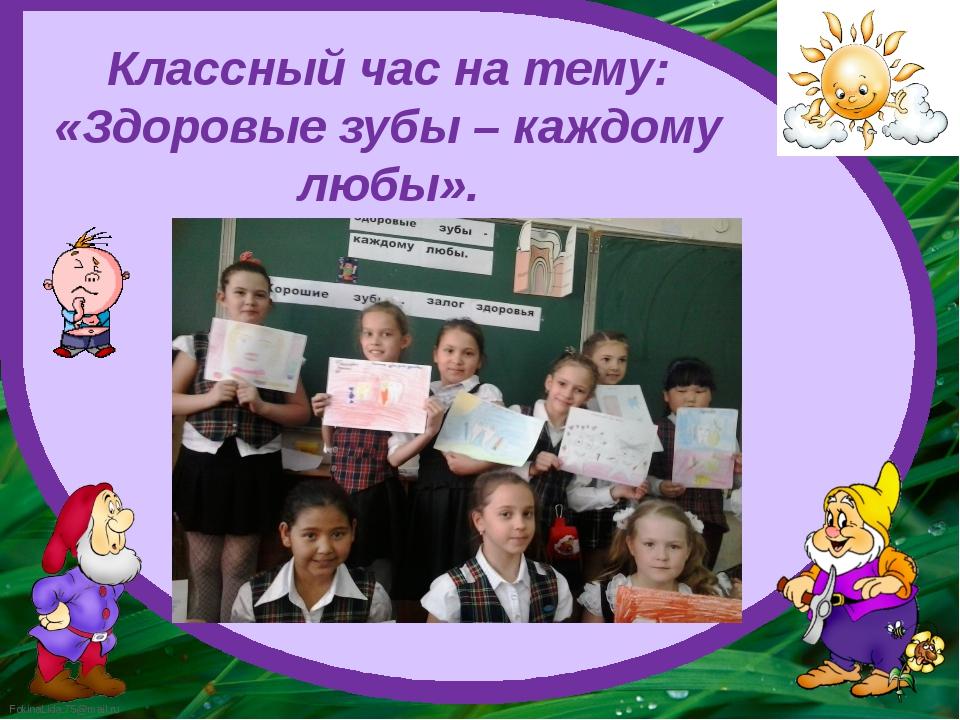 Классный час на тему: «Здоровые зубы – каждому любы». FokinaLida.75@mail.ru