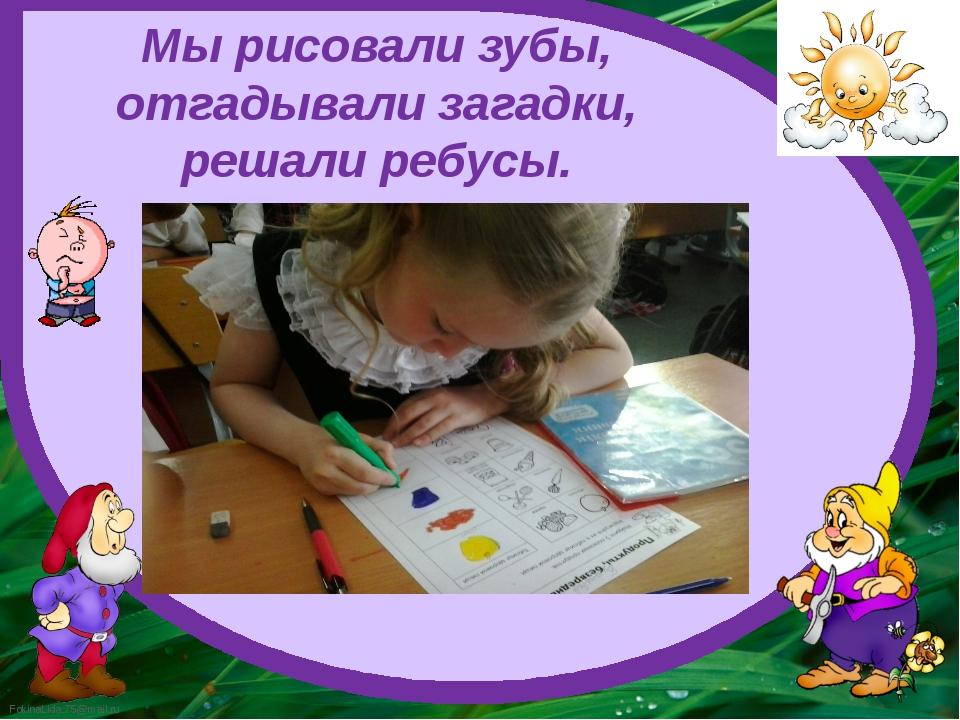Мы рисовали зубы, отгадывали загадки, решали ребусы. FokinaLida.75@mail.ru