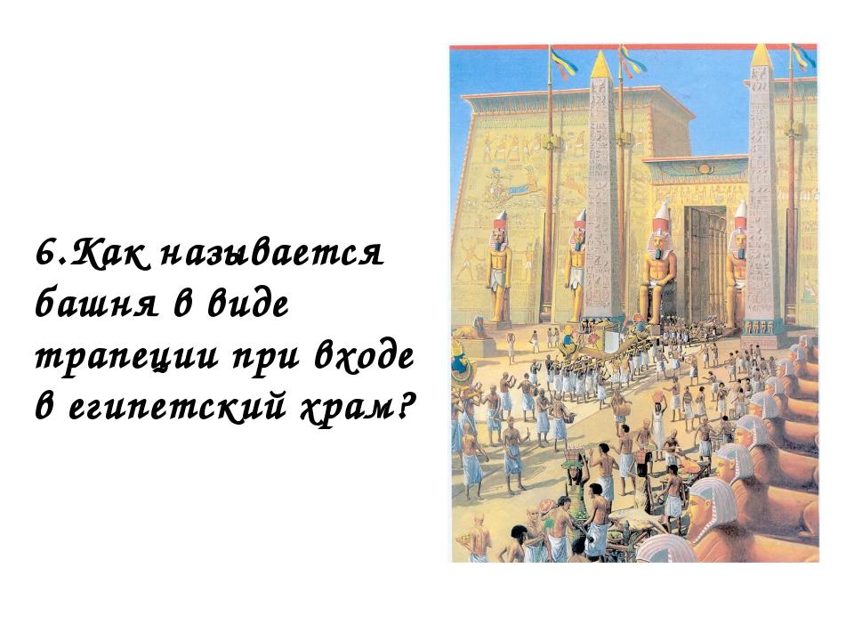 6.Как называется башня в виде трапеции при входе в египетский храм?
