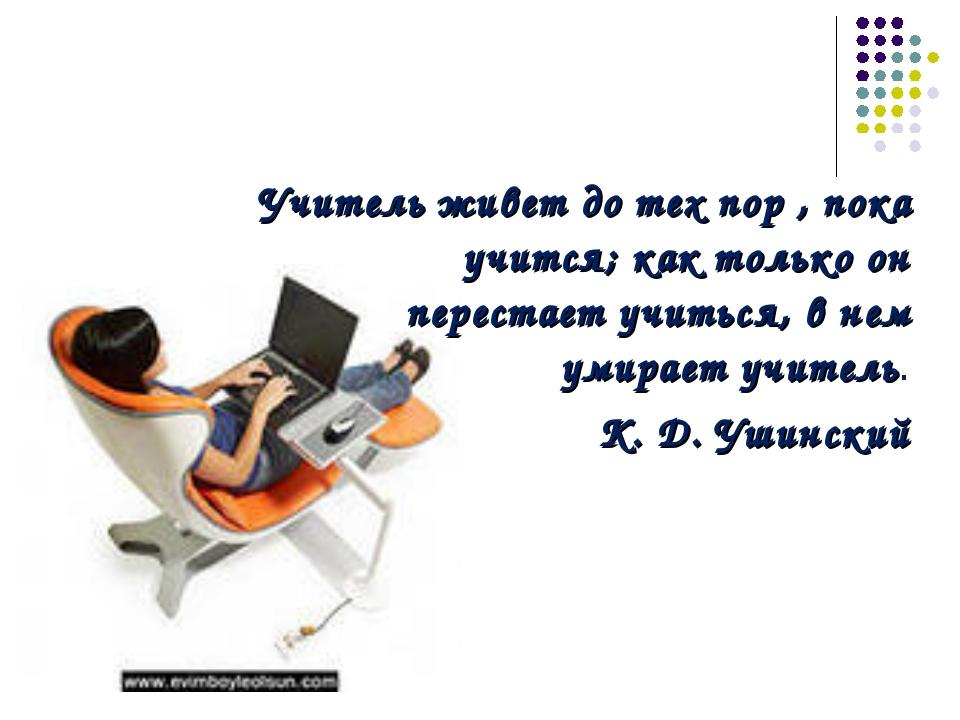 Учитель живет до тех пор , пока учится; как только он перестает учиться, в не...