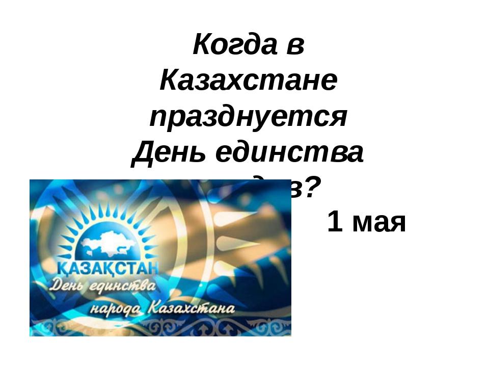 Когда в Казахстане празднуется День единства народов? 1 мая