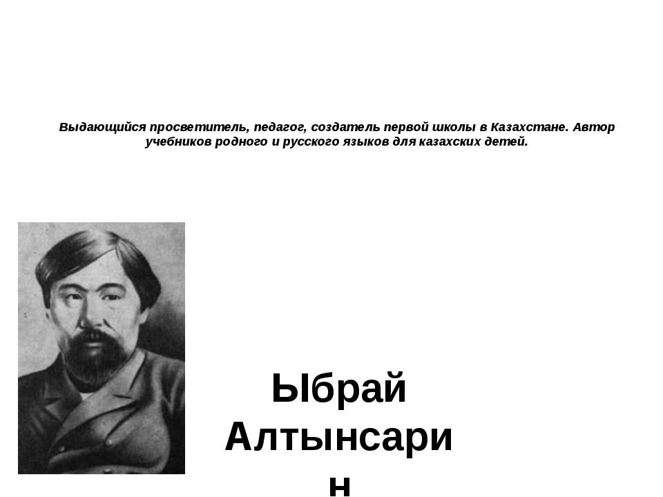 Выдающийся просветитель, педагог, создатель первой школы в Казахстане. Автор...