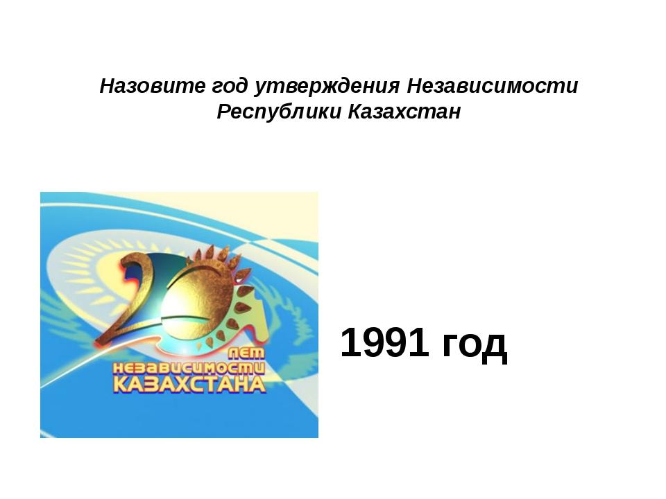 Назовите год утверждения Независимости Республики Казахстан 1991 год