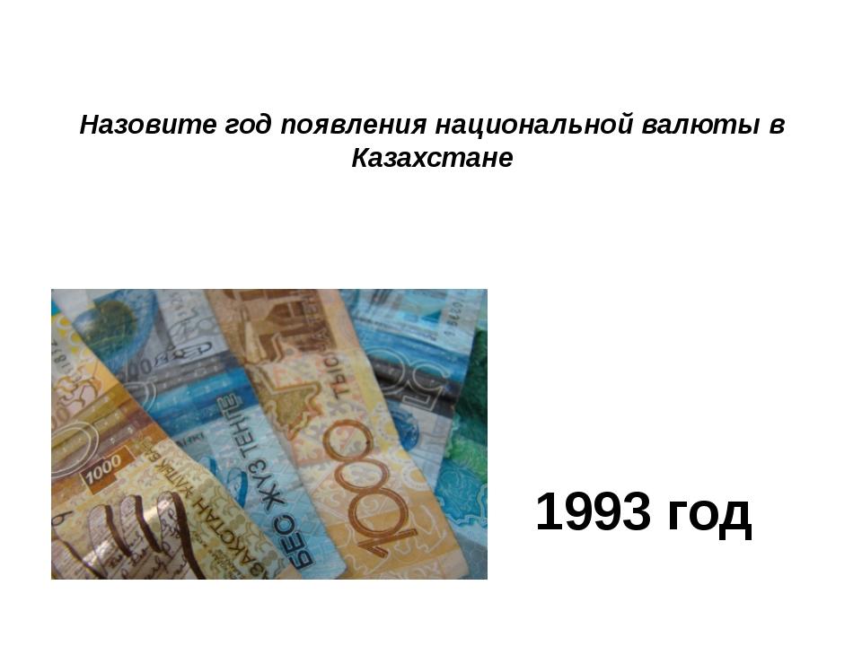 Назовите год появления национальной валюты в Казахстане 1993 год