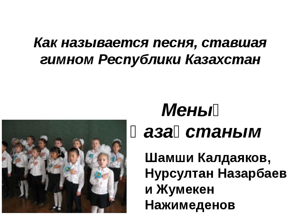 Как называется песня, ставшая гимном Республики Казахстан Меның Қазақстаным Ш...