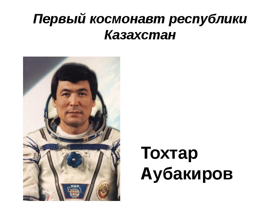 Первый космонавт республики Казахстан Тохтар Аубакиров