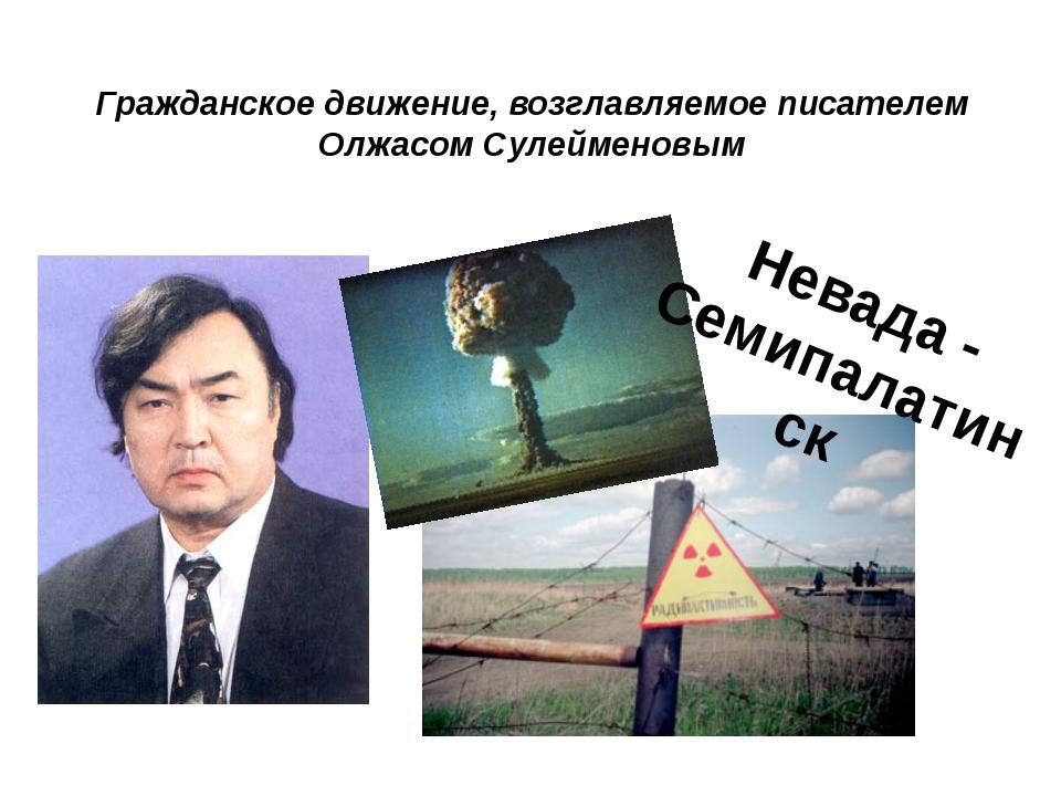 Гражданское движение, возглавляемое писателем Олжасом Сулейменовым Невада - С...