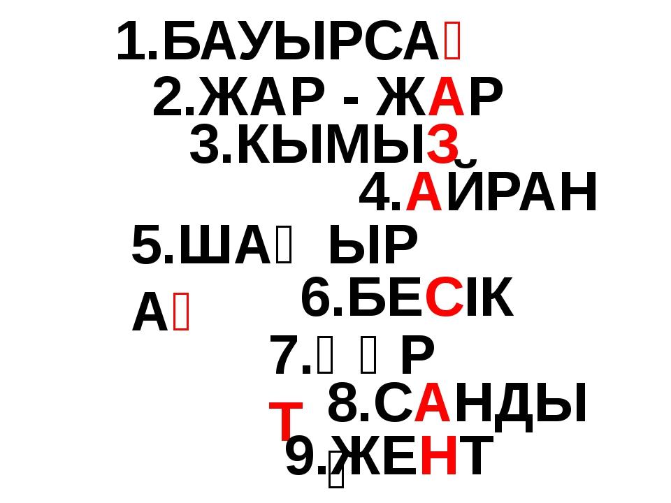 1.БАУЫРСАҚ 2.ЖАР - ЖАР 3.КЫМЫЗ 4.АЙРАН 5.ШАҢЫРАҚ 6.БЕСІК 7.ҚҰРТ 8.САНДЫҚ 9.ЖЕНТ