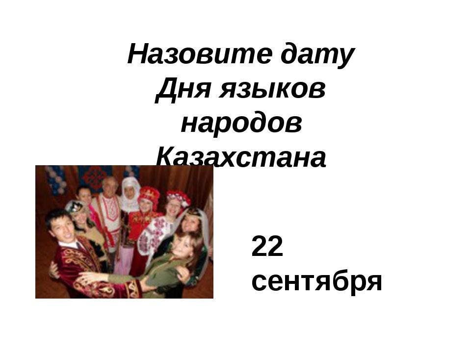 Назовите дату Дня языков народов Казахстана 22 сентября
