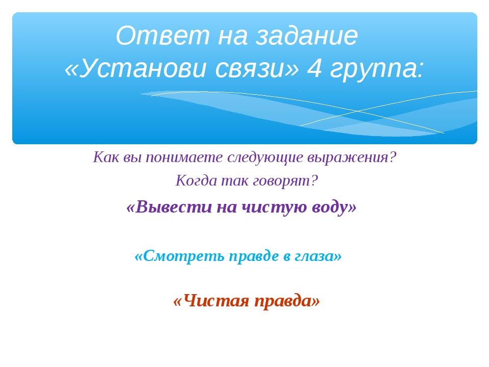 Ответ на задание «Установи связи» 4 группа: Как вы понимаете следующие выраже...