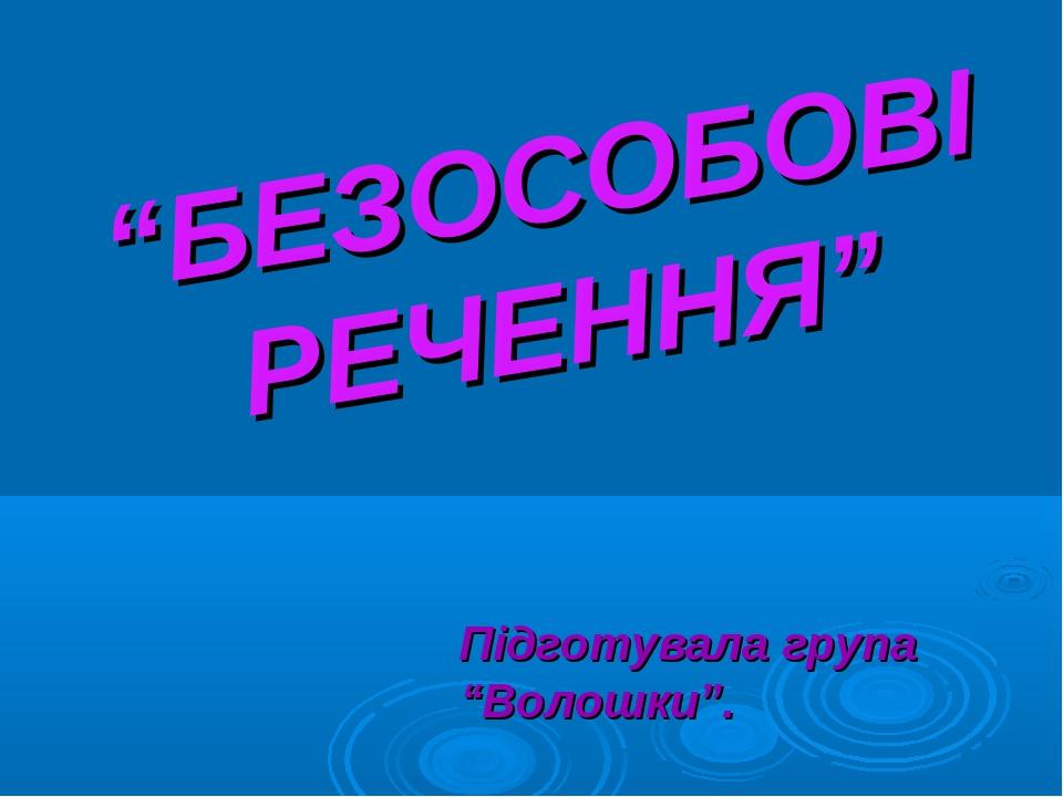 """""""БЕЗОСОБОВІ РЕЧЕННЯ"""" Підготувала група """"Волошки""""."""