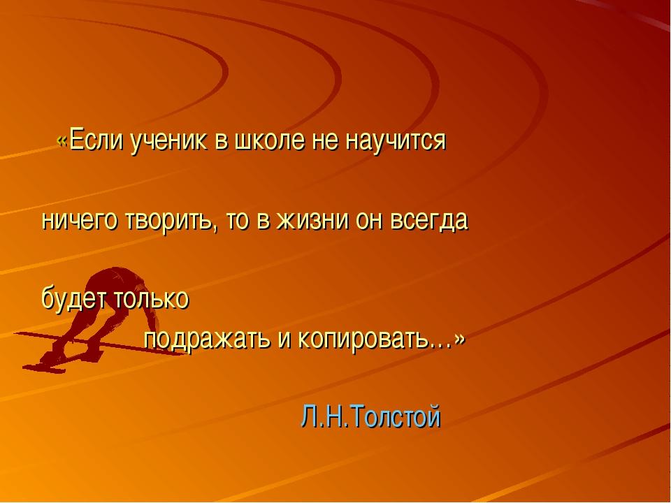 «Если ученик в школе не научится ничего творить, то в жизни он всегда будет...