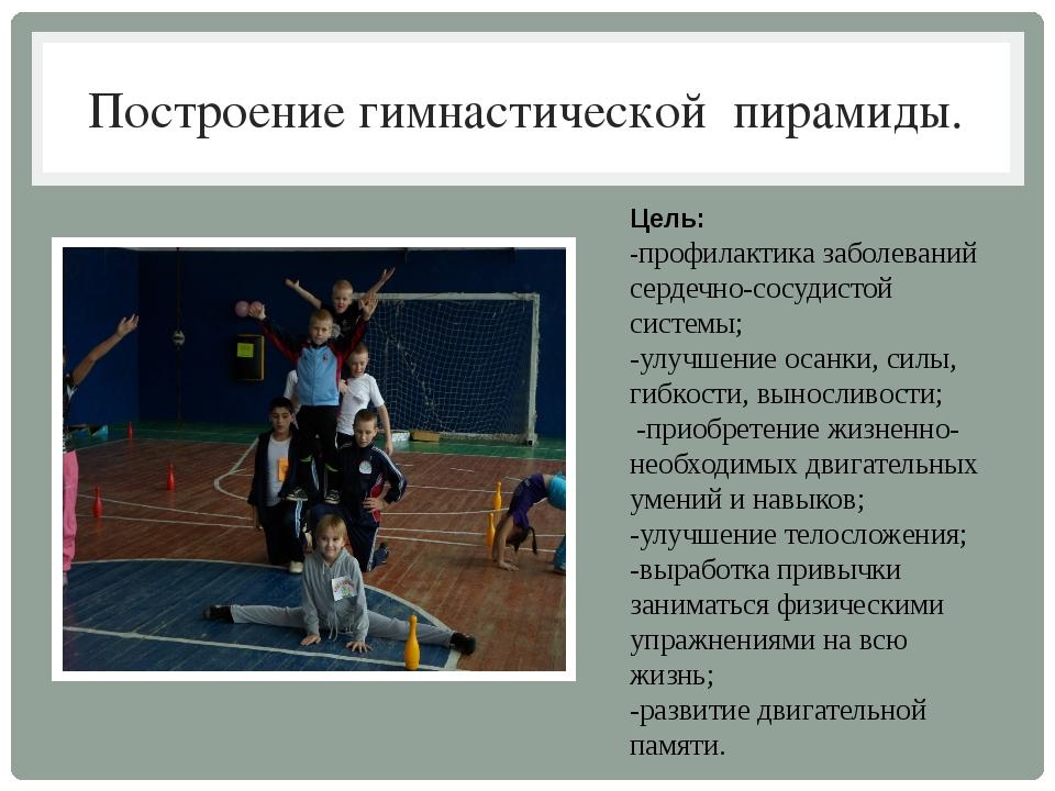 Построение гимнастической пирамиды. Цель: -профилактика заболеваний сердечно-...