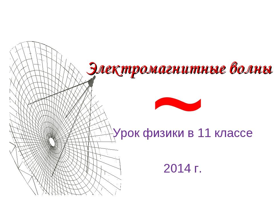 Электромагнитные волны Урок физики в 11 классе 2014 г. ~
