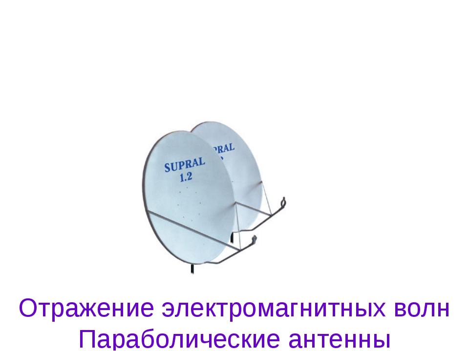 Отражение электромагнитных волн Параболические антенны