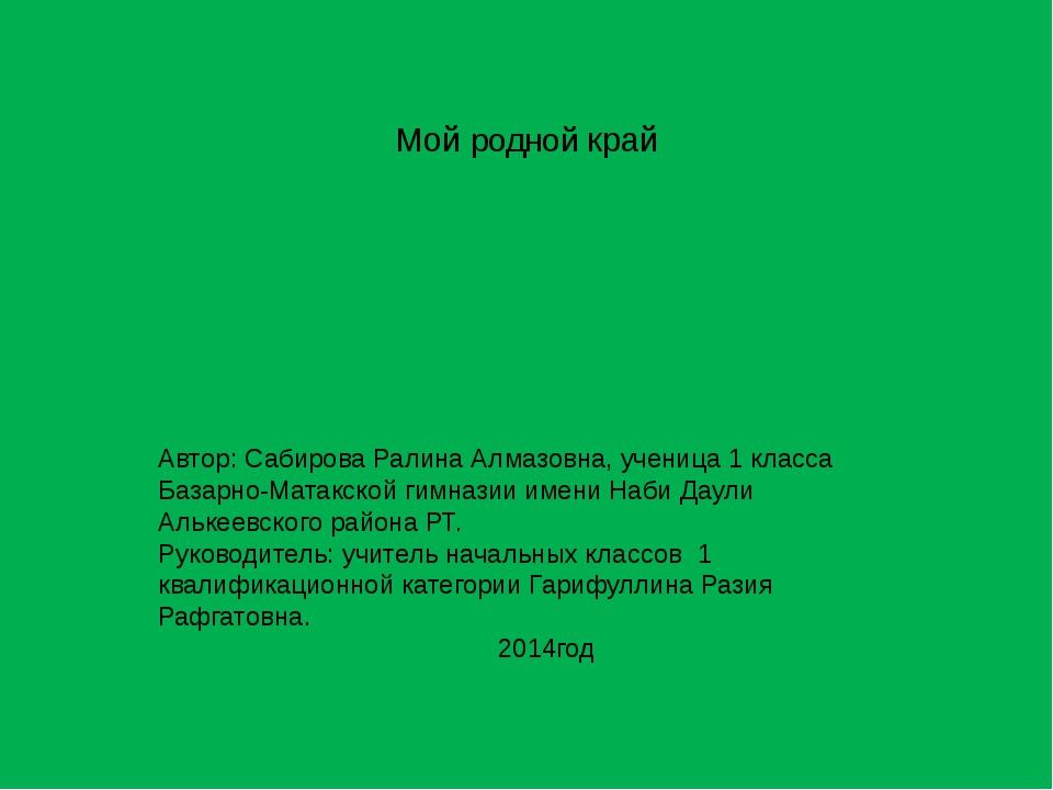 Мой родной край Автор: Сабирова Ралина Алмазовна, ученица 1 класса Базарно-М...