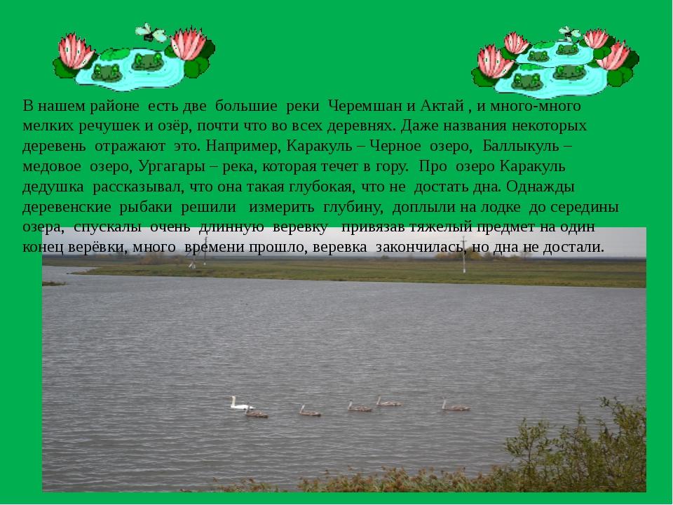В нашем районе есть две большие реки Черемшан и Актай , и много-много мелких...