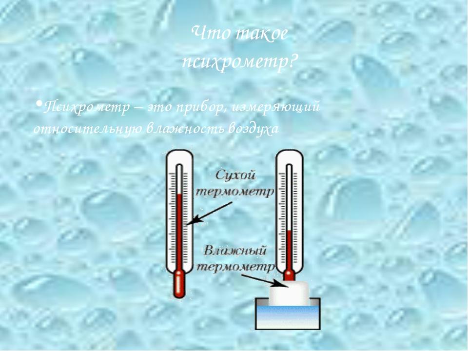 Что такое психрометр? Психрометр – это прибор, измеряющий относительную влажн...