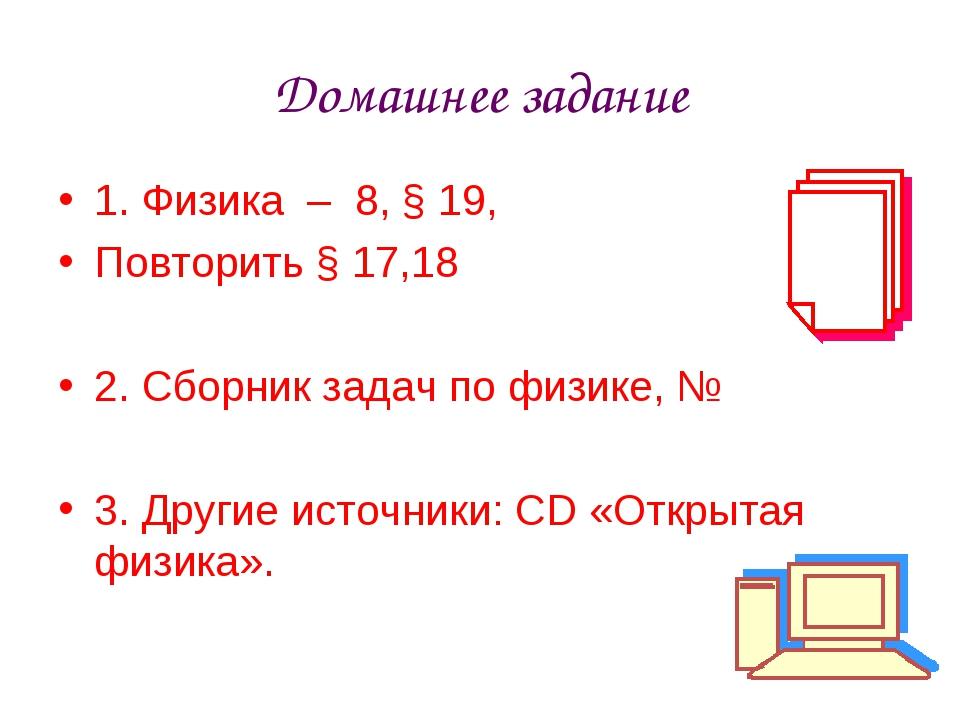 Домашнее задание 1. Физика – 8, § 19, Повторить § 17,18 2. Сборник задач по ф...