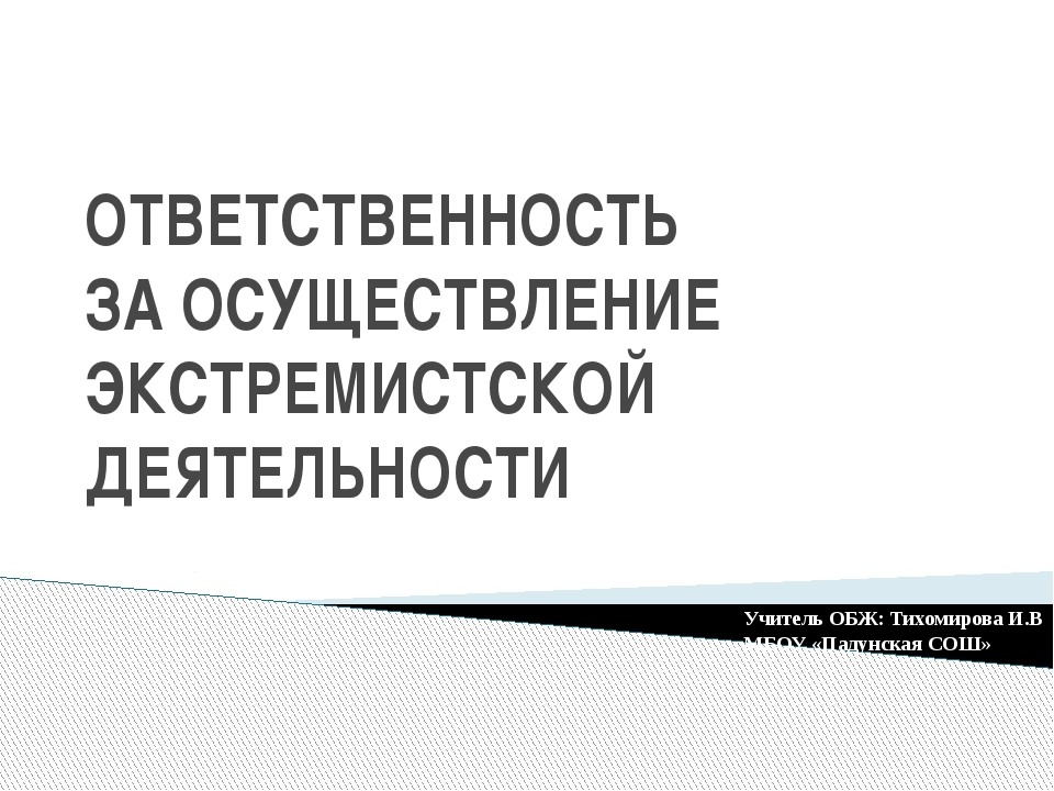 ОТВЕТСТВЕННОСТЬ ЗА ОСУЩЕСТВЛЕНИЕ ЭКСТРЕМИСТСКОЙ ДЕЯТЕЛЬНОСТИ Учитель ОБЖ: Тих...