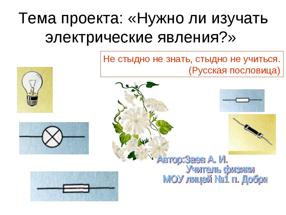 Тема проекта: «Нужно ли изучать электрические явления?» Не стыдно не знать, с...