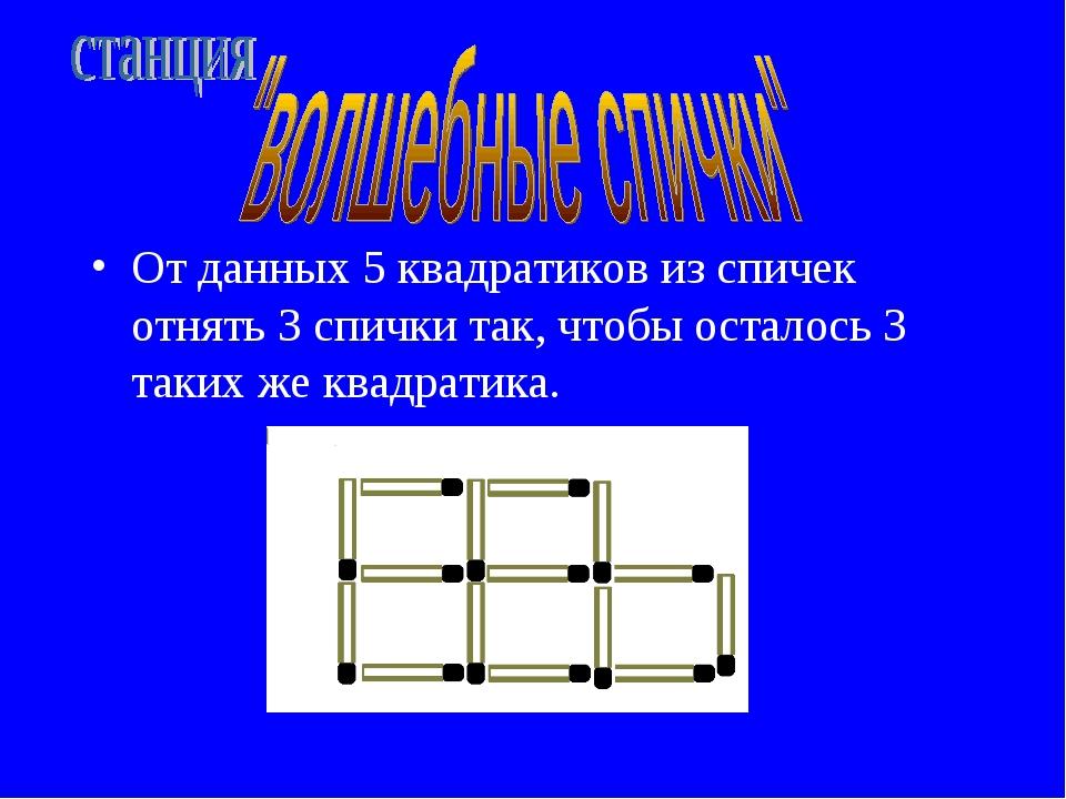 От данных 5 квадратиков из спичек отнять 3 спички так, чтобы осталось 3 таких...