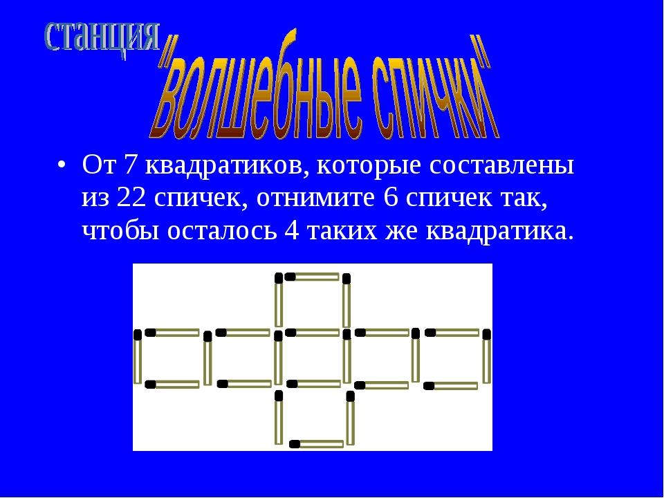 От 7 квадратиков, которые составлены из 22 спичек, отнимите 6 спичек так, что...