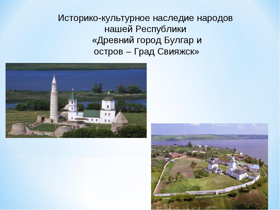 Историко-культурное наследие народов нашей Республики «Древний город Булгар и...