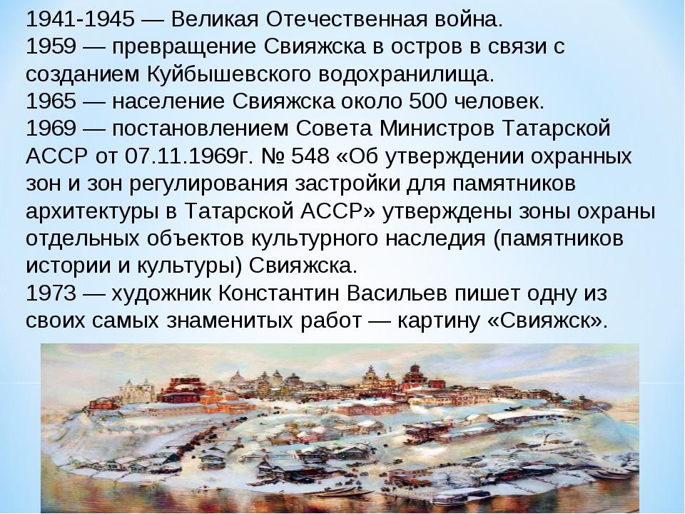 1941-1945 — Великая Отечественная война. 1959 — превращение Свияжска в остров...