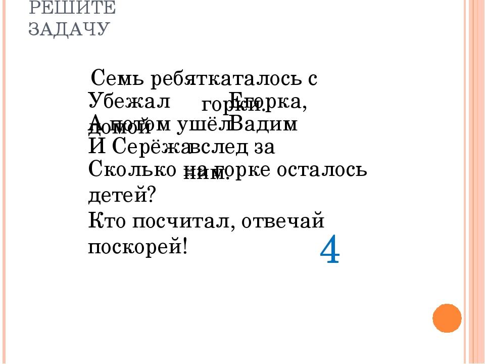 РЕШИТЕ ЗАДАЧУ Семь ребят А потом ушёл Убежал домой Егорка, 4 Вадим И Серёжа С...