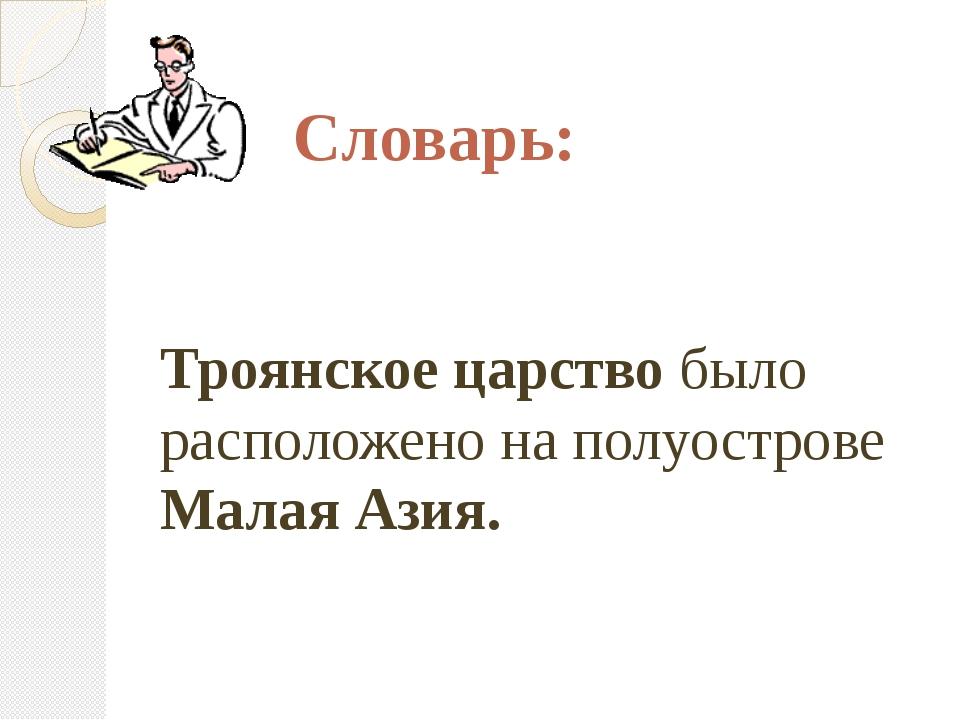 Словарь: Троянское царство было расположено на полуострове Малая Азия.
